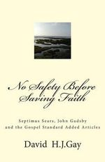 No Safety Before Saving Faith : Septimus Sears, John Gadsby and the Gospel Standard Added Articles - David H J Gay