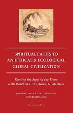 Spiritual Paths to an Ethical & Ecological Global Civilization : Reading the Signs of the Times with Buddhists, Christians, & Muslims - John Raymaker Ph D