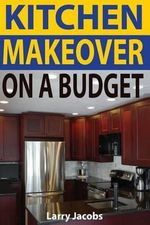 Kitchen Makeover on a Budget : A Step-By-Step Guide to Getting a Whole New Kitchen for Less - Larry Jacobs