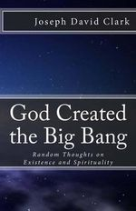 God Created the Big Bang : Random Thoughts on Existence and Spirituality - Joseph David Clark