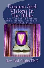 Dreams and Visions in the Bible : Vol. 4 of 7 in the Psychic and Paranormal Phenomena in the Bible Series - Rev Ted Ciuba Phd