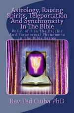 Astrology, Raising Spirits, Teleportation and Synchronicity in the Bible : Vol.7 of 7 in the Psychic and Paranormal Phenomena in the Bible Series - Rev Ted Ciuba Phd