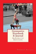 Gymnastics Scorebook & Journal : Acrobatic Edition - Deborah Sevilla