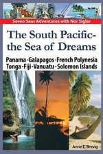 The South Pacific - The Sea of Dreams : Panama - Galapagos - French Polynesia - Tonga - Fiji - Vanuatu - Solomon Islands - Anne E Brevig