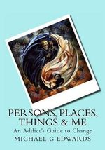 Persons, Places, Things & Me : An Addict's Guide to Change - Michael G Edwards
