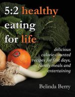 5 : 2 Healthy Eating for Life: Delicious Calorie-Counted Recipes for Fast Days, Family Meals and Entertaining - Belinda Berry