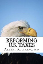Reforming U.S. Taxes - Albert K Francisco