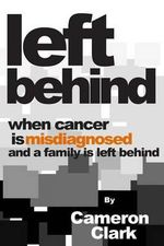 Left Behind : When Cancer Is Misdiagnosed and a Family Is Left Behind - MR Cameron David Clark