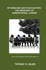 My Mom and Her Four Sisters : The Breaking of Generational Curses - Tiffany D Giles