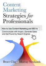 Content Marketing Strategies for Professionals : How to Use Content Marketing and Seo to Communicate with Impact, Generate Sales and Get Found by Search Engines - Bruce Clay
