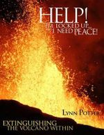 Help! I'm Locked Up... and I Need Peace! : Extinguishing the Volcano Within - Lynn Potter