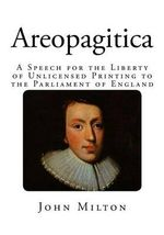 Areopagitica : A Speech for the Liberty of Unlicensed Printing to the Parliament of England - John Milton