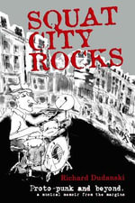 Squat City Rocks : Protopunk and Beyond. a Musical Memoir from the Margins - Richard Dudanski