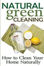 Natural Green Cleaning : How to Clean Your Home Naturally - Rachel Jones