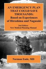 An Emergency Plan That Could Save Thousands : Based on Experiences of Hiroshima and Nagasaki - Norman Ende MD