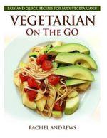 Vegetarian on the Go : Easy and Quick Recipes for Busy Vegetarians! - Rachel Andrews
