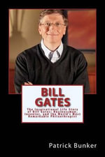 Bill Gates : The Inspirational Life Story of Bill Gates; Businessman, Inventor, and the World's Most Remarkable Philanthropist - Patrick Bunker
