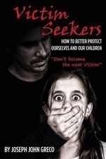 Victim Seekers : How to Better Protect Ourselves and Our Children - Joseph John Greco