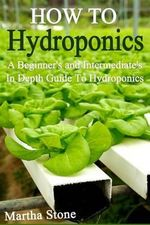How to Hydroponics : A Beginner's and Intermediate's in Depth Guide to Hydroponics - Martha Stone