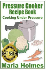 Pressure Cooker Recipe Book : Fast Cooking Under Extreme Pressure - Maria Holmes