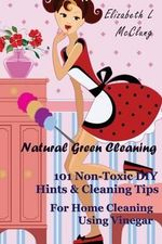 Natural Green Cleaning : 101 Non-Toxic DIY Hints & Cleaning Tips for Home Cleaning Using Vinegar - Elizabeth L McClung
