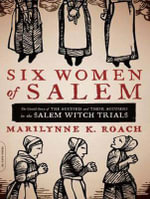 Six Women of Salem : The Untold Story of the Accused and Their Accusers in the Salem Witch Trials - Marilynne K. Roach