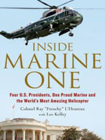 Inside Marine One : Four U.S. Presidents, One Proud Marine, and the World's Most Amazing Helicopter - Kelley Lee