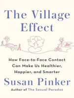 The Village Effect : How Face-to-Face Contact Can Make Us Healthier, Happier, and Smarter - Susan Pinker