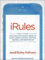 iRules : What Every Tech-Healthy Family Needs to Know About Selfies, Sexting, Gaming, and Growing Up - Janell Hofmann