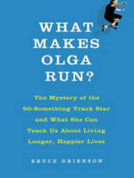 What Makes Olga Run? : The Mystery of the 90-Something Track Star and What She Can Teach Us About Living Longer, Happier Lives - Bruce Grierson