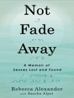 Not Fade Away : A Memoir of Senses Lost and Found - Rebecca Alexander