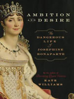 Ambition and Desire : The Dangerous Life of Josephine Bonaparte - Kate Williams