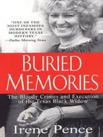Buried Memories : The Bloody Crimes and Execution of the Texas Black Widow - Irene Pence