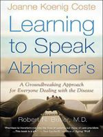 Learning to Speak Alzheimer's : A Groundbreaking Approach for Everyone Dealing With the Disease - Joanne Koenig-Coste