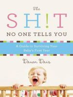 The Sh!t No One Tells You : A Guide to Surviving Your Baby's First Year - Dawn Dais