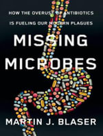 Missing Microbes : How the Overuse of Antibiotics is Fueling Our Modern Plagues - Martin J. Blaser