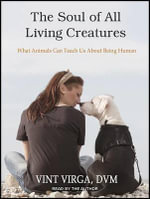 The Soul of All Living Creatures : What Animals Can Teach Us About Being Human - DVM Vint Virga