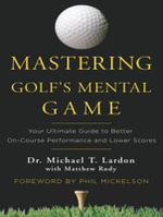 Mastering Golf's Mental Game : Your Ultimate Guide to Better on-Course Performance and Lower Scores - Michael T. Lardon