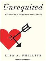 Unrequited : Women and Romantic Obsession - Lisa A. Phillips