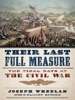 Their Last Full Measure : The Final Days of the Civil War - Joseph Wheelan
