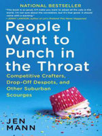 People I Want to Punch in the Throat : Competitive Crafters, Drop-off Despots, and Other Suburban Scourges - Jen Mann