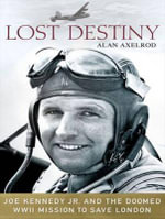 Lost Destiny : Joe Kennedy Jr. and the Doomed WWII Mission to Save London - Alan Axelrod