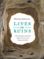 Lives in Ruins : Archaeologists and the Seductive Lure of Human Rubble - Marilyn Johnson
