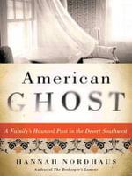 American Ghost : A Family's Haunted Past in the Desert Southwest - Hannah Nordhaus