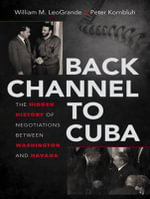 Back Channel to Cuba : The Hidden History of Negotiations Between Washington and Havana - Peter Kornbluh