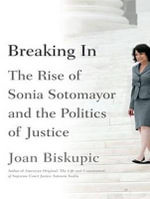 Breaking in : The Rise of Sonia Sotomayor and the Politics of Justice - Joan Biskupic