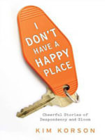I Don't Have a Happy Place : Cheerful Stories of Despondency and Gloom - Kim Korson