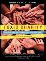 Toxic Charity : How Churches and Charities Hurt Those They Help (and How to Reverse it) - Robert D. Lupton