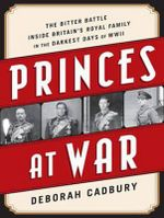 Princes at War : The Bitter Battle Inside Britain's Royal Family in the Darkest Days of WWII - Deborah Cadbury