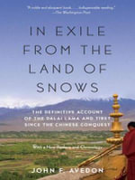 In Exile from the Land of Snows : The Definitive Account of the Dalai Lama and Tibet Since the Chinese Conquest - John F. Avedon